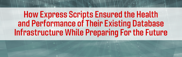 How Express Scripts Ensured the Health and Performance of Their Existing Database Infrastructure While Preparing For the Future